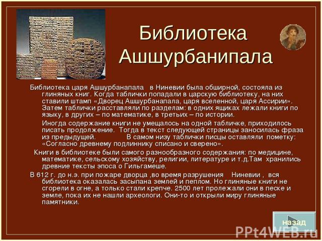 Библиотека Ашшурбанипала Библиотека царя Ашшурбанапала в Ниневии была обширной, состояла из глиняных книг. Когда таблички попадали в царскую библиотеку, на них ставили штамп «Дворец Ашшурбанапала, царя вселенной, царя Ассирии». Затем таблички расста…