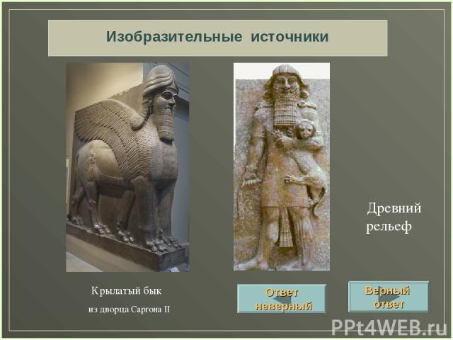 Изобразительные источники Крылатый бык из дворца Саргона II Древний рельеф Верный ответ Ответ неверный