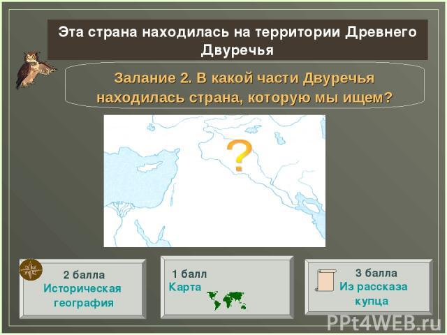 Залание 2. В какой части Двуречья находилась страна, которую мы ищем? Эта страна находилась на территории Древнего Двуречья