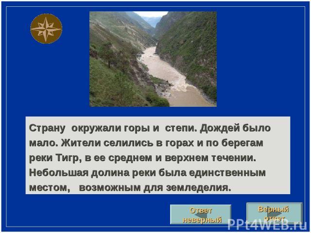 Страну окружали горы и степи. Дождей было мало. Жители селились в горах и по берегам реки Тигр, в ее среднем и верхнем течении. Небольшая долина реки была единственным местом, возможным для земледелия. Верный ответ Ответ неверный