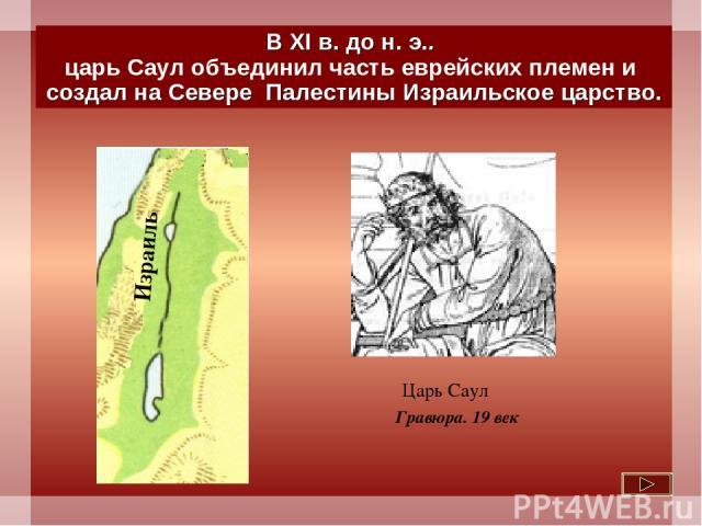 В XI в. до н. э.. царь Саул объединил часть еврейских племен и создал на Севере Палестины Израильское царство. Царь Саул Гравюра. 19 век