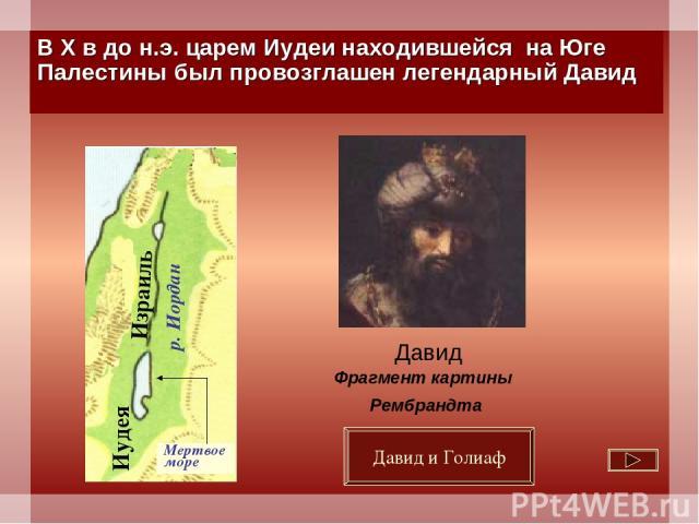 В Х в до н.э. царем Иудеи находившейся на Юге Палестины был провозглашен легендарный Давид Давид Фрагмент картины Рембрандта Давид и Голиаф Иудея Израиль р. Иордан