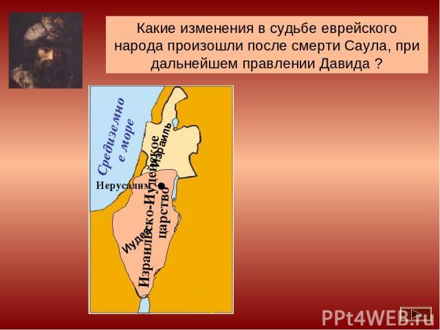 Давид объединил еврейский народ в единое государство Какие изменения в судьбе еврейского народа произошли после смерти Саула, при дальнейшем правлении Давида ? Израильско-Иудейское царство Израиль