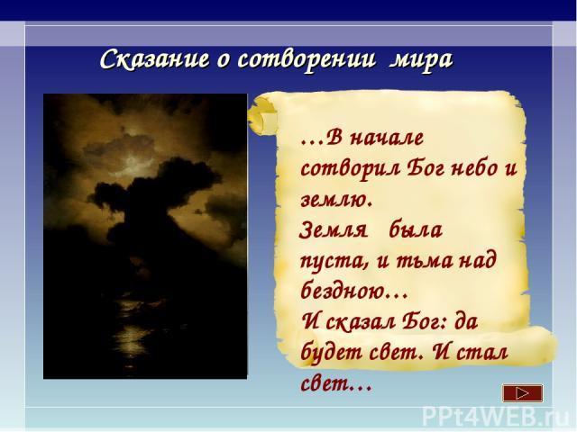 Сказание о сотворении мира …В начале сотворил Бог небо и землю. Земля была пуста, и тьма над бездною… И сказал Бог: да будет свет. И стал свет…