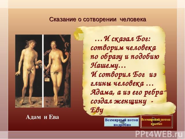 Сказание о сотворении человека …И сказал Бог: сотворим человека по образу и подобию Нашему… И сотворил Бог из глины человека … Адама, а из его ребра создал женщину - Еву Всемирный потоп кратко Всемирный потоп подробно Адам и Ева