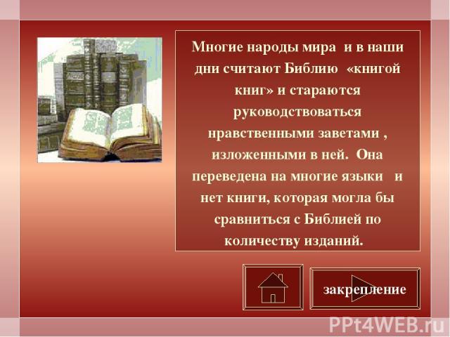 Многие народы мира и в наши дни считают Библию «книгой книг» и стараются руководствоваться нравственными заветами , изложенными в ней. Она переведена на многие языки и нет книги, которая могла бы сравниться с Библией по количеству изданий. закрепление