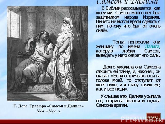 Самсон и Далила Г. Доре. Гравюра «Самсон и Далила» 1864 −1866 гг. В Библии рассказывается, как могучий Самсон много лет был защитником народа Израиля. Ничего не могли враги сделать с ним, потому что был он очень силён. Тогда попросили они женщину по…