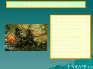 Очень часто для охоты люди использовали огонь-они обжигали длинные колья, заост-