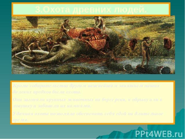 3.Охота древних людей. Кроме собирательства другим важнейшим занятием наших далеких предков была охота. Они загоняли крупных животных на берег реки, к обрыву или в ловушку и забивали их камнями. Удачная охота позволяла обеспечить себя едой на длител…