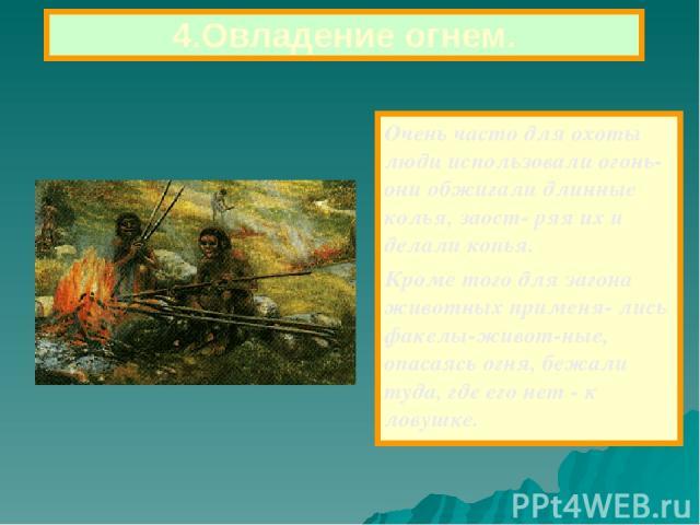 Очень часто для охоты люди использовали огонь-они обжигали длинные колья, заост- ряя их и делали копья. Кроме того для загона животных применя- лись факелы-живот-ные, опасаясь огня, бежали туда, где его нет - к ловушке. 4.Овладение огнем.