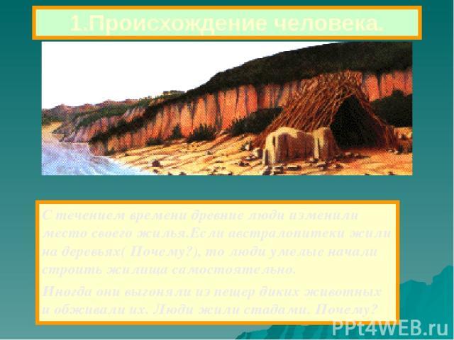 С течением времени древние люди изменили место своего жилья.Если австралопитеки жили на деревьях( Почему?), то люди умелые начали строить жилища самостоятельно. Иногда они выгоняли из пещер диких животных и обживали их. Люди жили стадами. Почему? 1.…