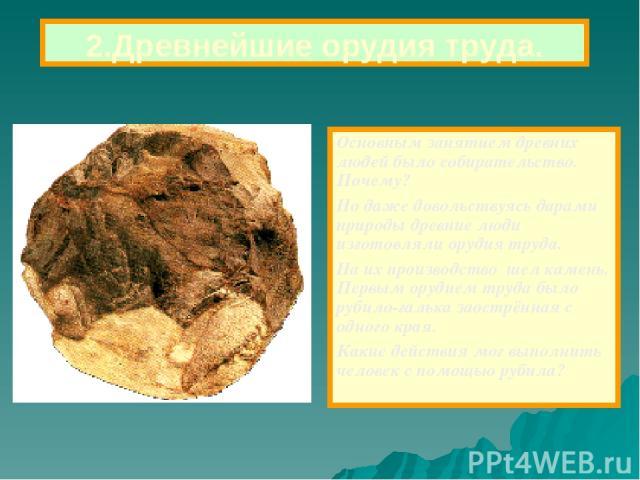 2.Древнейшие орудия труда. Основным занятием древних людей было собирательство. Почему? Но даже довольствуясь дарами природы древние люди изготовляли орудия труда. На их производство шел камень. Первым орудием труда было рубило-галька заострённая с …