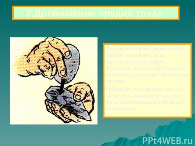Для производства рубила люди отбирали на берегу реки округлую гальку, и обра-батывали её, скалывая другим камнем с узкого края малень-кие кусочки. Рубила были непрочны, быстро ломались, поэтому их нужно было изготавливать в большом количестве. 2.Дре…