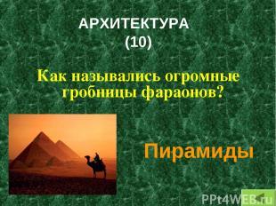 АРХИТЕКТУРА (10) Как назывались огромные гробницы фараонов? Пирамиды
