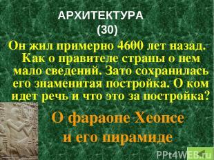 АРХИТЕКТУРА (30) Он жил примерно 4600 лет назад. Как о правителе страны о нем ма