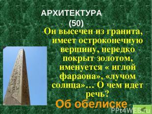 АРХИТЕКТУРА (50) Он высечен из гранита, имеет остроконечную вершину, нередко пок
