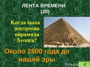 ЛЕНТА ВРЕМЕНИ (20) Когда была построена пирамида Хеопса? Около 2600 года до наше