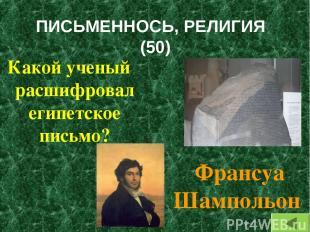 ПИСЬМЕННОСЬ, РЕЛИГИЯ (50) Какой ученый расшифровал египетское письмо? Франсуа Ша