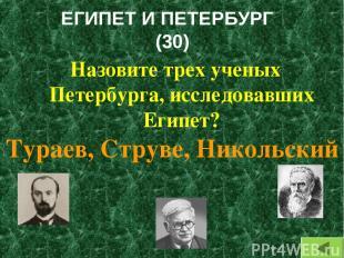 ЕГИПЕТ И ПЕТЕРБУРГ (30) Назовите трех ученых Петербурга, исследовавших Египет? Т