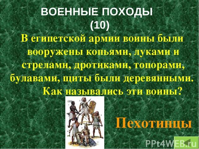 ВОЕННЫЕ ПОХОДЫ (10) В египетской армии воины были вооружены копьями, луками и стрелами, дротиками, топорами, булавами, щиты были деревянными. Как назывались эти воины? Пехотинцы