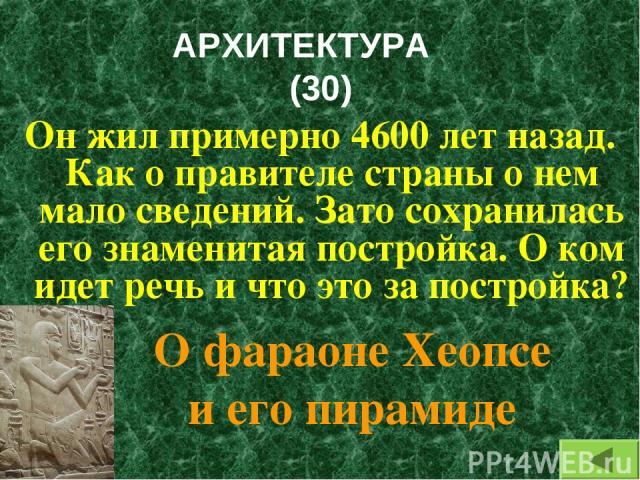АРХИТЕКТУРА (30) Он жил примерно 4600 лет назад. Как о правителе страны о нем мало сведений. Зато сохранилась его знаменитая постройка. О ком идет речь и что это за постройка? О фараоне Хеопсе и его пирамиде