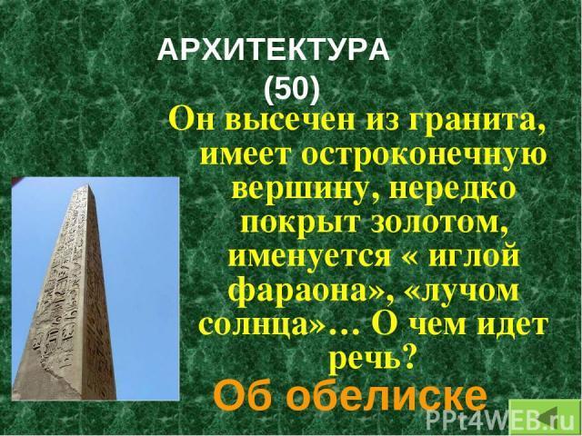 АРХИТЕКТУРА (50) Он высечен из гранита, имеет остроконечную вершину, нередко покрыт золотом, именуется « иглой фараона», «лучом солнца»… О чем идет речь? Об обелиске