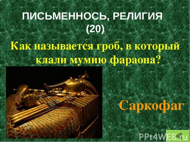 ПИСЬМЕННОСЬ, РЕЛИГИЯ (20) Как называется гроб, в который клали мумию фараона? Саркофаг