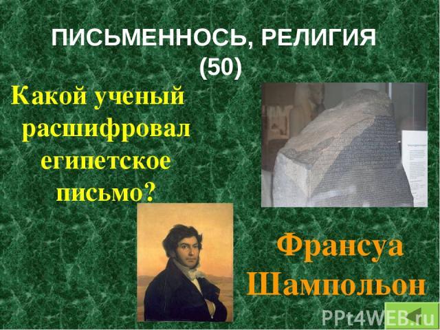 ПИСЬМЕННОСЬ, РЕЛИГИЯ (50) Какой ученый расшифровал египетское письмо? Франсуа Шампольон