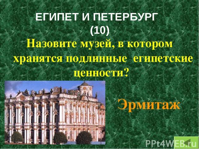 ЕГИПЕТ И ПЕТЕРБУРГ (10) Назовите музей, в котором хранятся подлинные египетские ценности? Эрмитаж