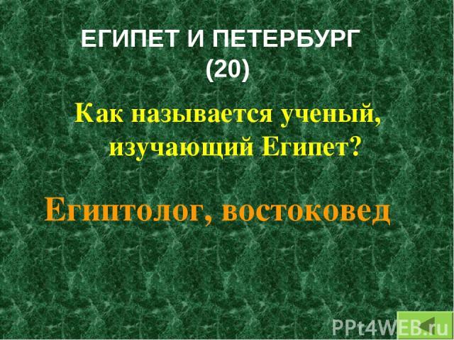 ЕГИПЕТ И ПЕТЕРБУРГ (20) Как называется ученый, изучающий Египет? Египтолог, востоковед
