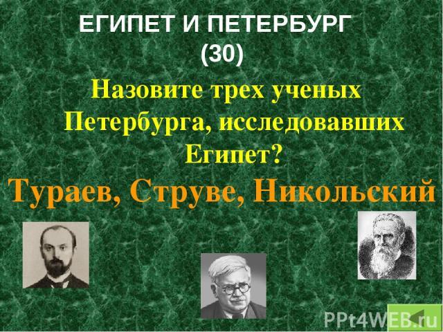 ЕГИПЕТ И ПЕТЕРБУРГ (30) Назовите трех ученых Петербурга, исследовавших Египет? Тураев, Струве, Никольский