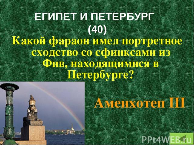 ЕГИПЕТ И ПЕТЕРБУРГ (40) Какой фараон имел портретное сходство со сфинксами из Фив, находящимися в Петербурге? Аменхотеп III