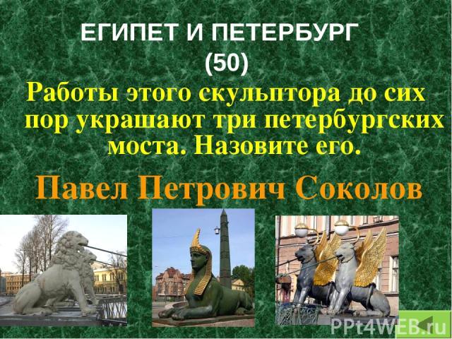 ЕГИПЕТ И ПЕТЕРБУРГ (50) Работы этого скульптора до сих пор украшают три петербургских моста. Назовите его. Павел Петрович Соколов