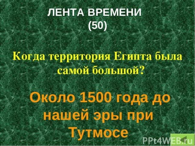 ЛЕНТА ВРЕМЕНИ (50) Когда территория Египта была самой большой? Около 1500 года до нашей эры при Тутмосе