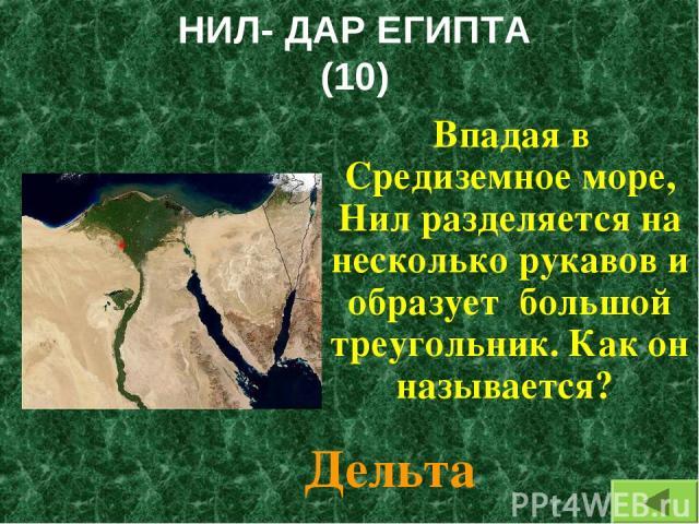 НИЛ- ДАР ЕГИПТА (10) Впадая в Средиземное море, Нил разделяется на несколько рукавов и образует большой треугольник. Как он называется? Дельта