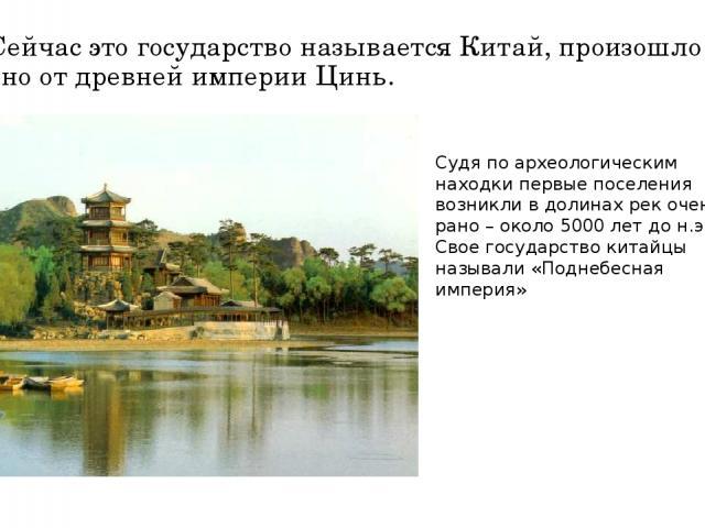 Сейчас это государство называется Китай, произошло оно от древней империи Цинь. Судя по археологическим находки первые поселения возникли в долинах рек очень рано – около 5000 лет до н.э. Свое государство китайцы называли «Поднебесная империя»