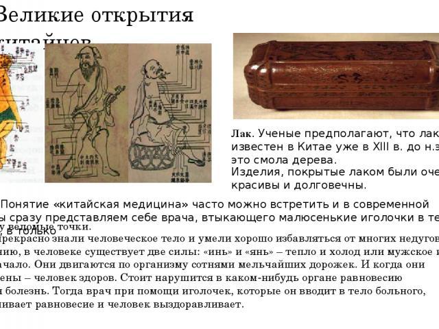 Великие открытия китайцев. Лак. Ученые предполагают, что лак был известен в Китае уже в XIII в. до н.э. Лак – это смола дерева. Изделия, покрытые лаком были очень красивы и долговечны. Медицина.Понятие «китайская медицина» часто можно встретить и в…