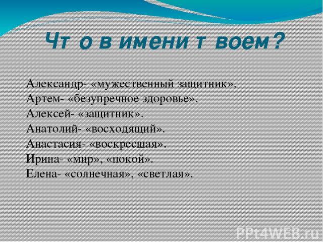 Что в имени твоем? Александр- «мужественный защитник». Артем- «безупречное здоровье». Алексей- «защитник». Анатолий- «восходящий». Анастасия- «воскресшая». Ирина- «мир», «покой». Елена- «солнечная», «светлая».