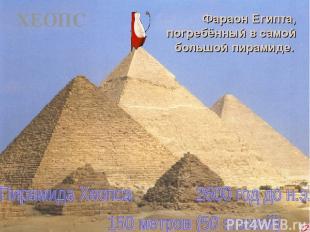 ХЕОПС Фараон Египта, погребённый в самой большой пирамиде.