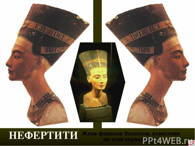 НЕФЕРТИТИ Жена фараона Эхнатона, известная по этой скульптуре.