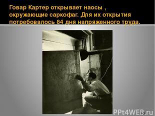 Говар Картер открывает наосы , окружающие саркофаг. Для их открытия потребовалос