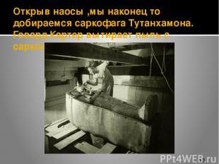 Открыв наосы ,мы наконец то добираемся саркофага Тутанхамона. Говард Картер выти