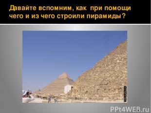 Давайте вспомним, как при помощи чего и из чего строили пирамиды?