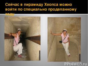 Сейчас в пирамиду Хеопса можно войти по специально проделанному ходу