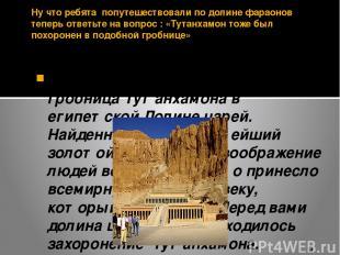 Ну что ребята попутешествовали по долине фараонов теперь ответьте на вопрос : «Т