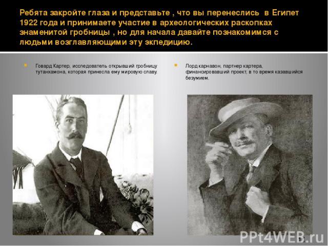 Ребята закройте глаза и представьте , что вы перенеслись в Египет 1922 года и принимаете участие в археологических раскопках знаменитой гробницы , но для начала давайте познакомимся с людьми возглавляющими эту экпедицию. Говард Картер, исследователь…