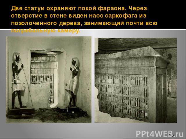 Две статуи охраняют покой фараона. Через отверстие в стене виден наос саркофага из позолоченного дерева, занимающий почти всю погребальную камеру.