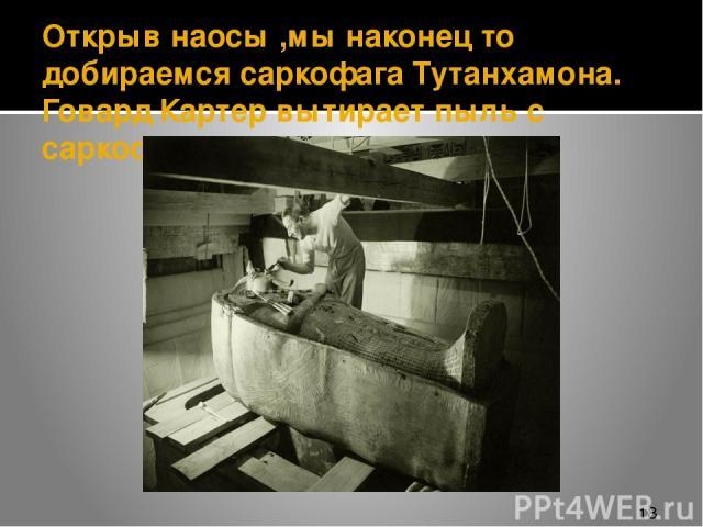 Открыв наосы ,мы наконец то добираемся саркофага Тутанхамона. Говард Картер вытирает пыль с саркофага.