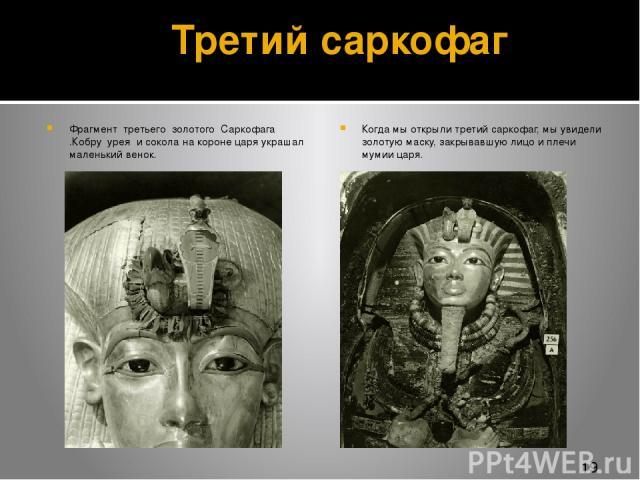 Третий саркофаг Фрагмент третьего золотого Саркофага .Кобру урея и сокола на короне царя украшал маленький венок. Когда мы открыли третий саркофаг, мы увидели золотую маску, закрывавшую лицо и плечи мумии царя.