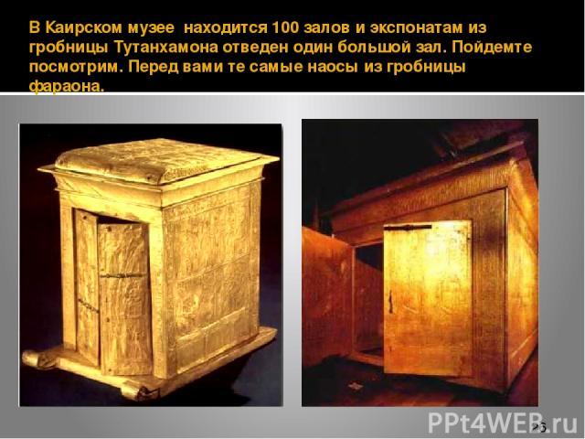В Каирском музее находится 100 залов и экспонатам из гробницы Тутанхамона отведен один большой зал. Пойдемте посмотрим. Перед вами те самые наосы из гробницы фараона.